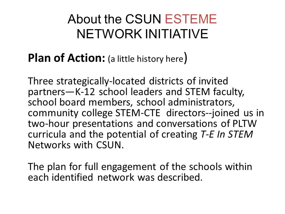 About the CSUN ESTEME NETWORK INITIATIVE Plan of Action: (a little history here ) Three strategically-located districts of invited partners—K-12 school leaders and STEM faculty, school board members, school administrators, community college STEM-CTE directors--joined us in two-hour presentations and conversations of PLTW curricula and the potential of creating T-E In STEM Networks with CSUN.