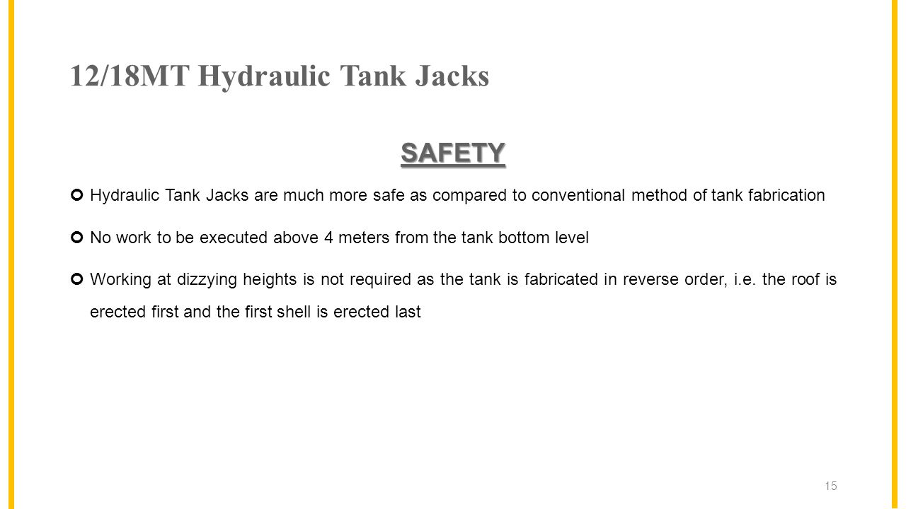 12/18MT Hydraulic Tank Jacks SAFETY Hydraulic Tank Jacks are much more safe as compared to conventional method of tank fabrication No work to be executed above 4 meters from the tank bottom level Working at dizzying heights is not required as the tank is fabricated in reverse order, i.e.