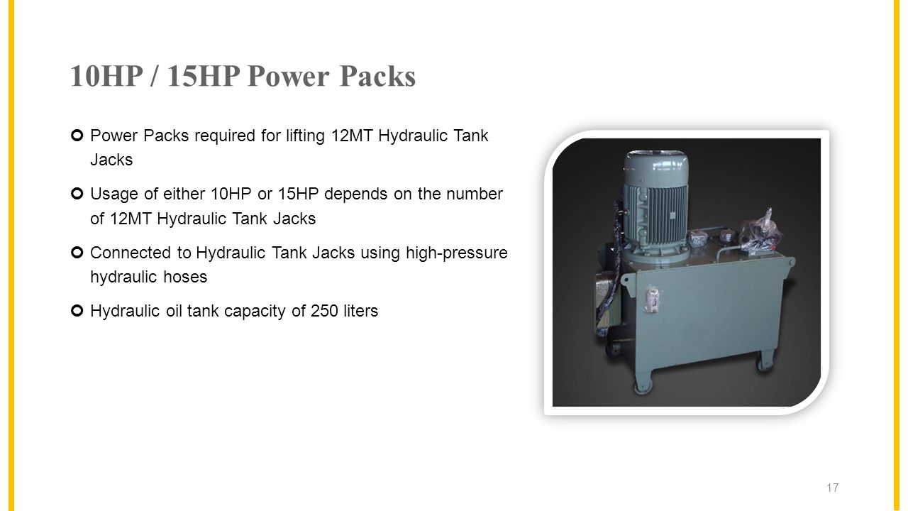 10HP / 15HP Power Packs Power Packs required for lifting 12MT Hydraulic Tank Jacks Usage of either 10HP or 15HP depends on the number of 12MT Hydraulic Tank Jacks Connected to Hydraulic Tank Jacks using high-pressure hydraulic hoses Hydraulic oil tank capacity of 250 liters 17