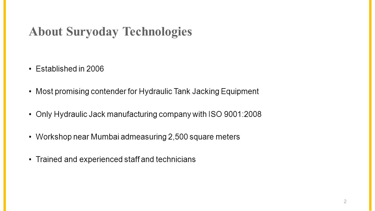 About Suryoday Technologies Established in 2006 Most promising contender for Hydraulic Tank Jacking Equipment Only Hydraulic Jack manufacturing company with ISO 9001:2008 Workshop near Mumbai admeasuring 2,500 square meters Trained and experienced staff and technicians 2