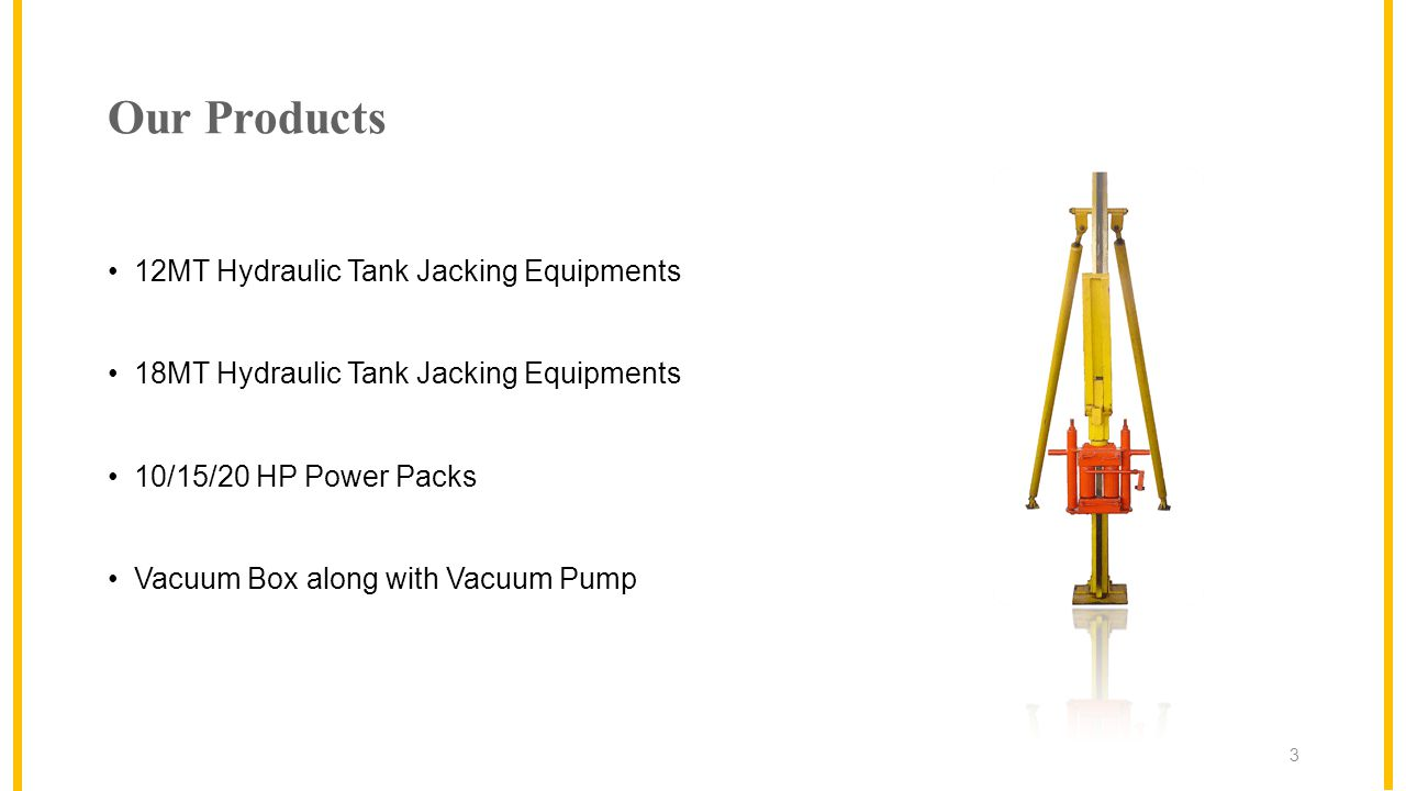 Our Products 12MT Hydraulic Tank Jacking Equipments 18MT Hydraulic Tank Jacking Equipments 10/15/20 HP Power Packs Vacuum Box along with Vacuum Pump 3