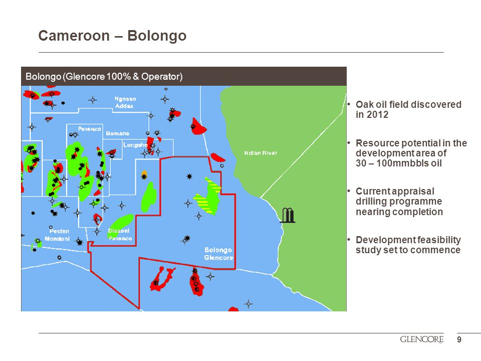 Oak oil field discovered in 2012 Resource potential in the development area of 30 – 100mmbbls oil Current appraisal drilling programme nearing completion Development feasibility study set to commence 9 Bolongo (Glencore 100% & Operator) Cameroon – Bolongo