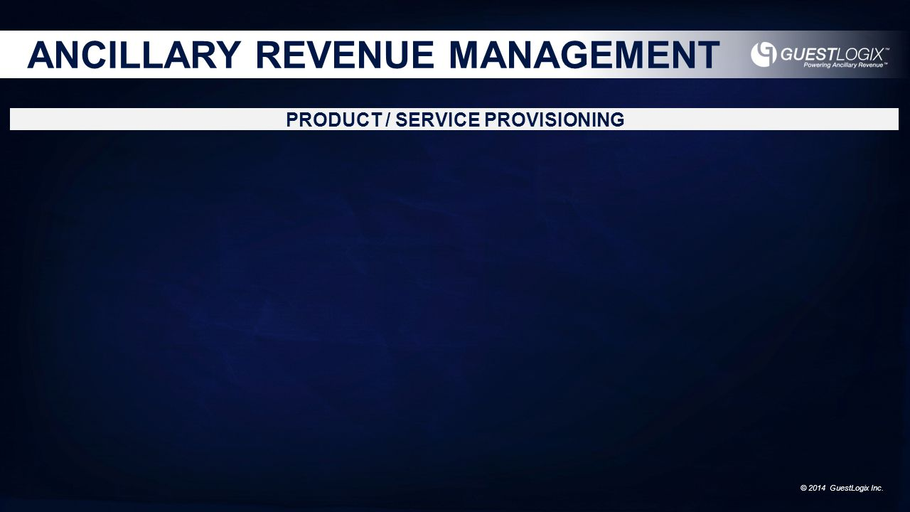 © 2014 GuestLogix Inc. ANCILLARY REVENUE MANAGEMENT PRODUCT / SERVICE PROVISIONING