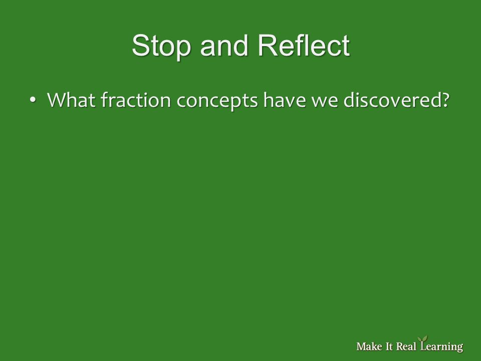 Stop and Reflect What fraction concepts have we discovered.