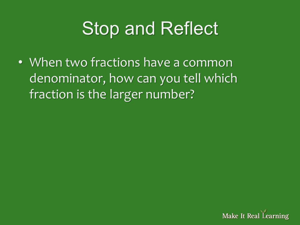 Stop and Reflect When two fractions have a common denominator, how can you tell which fraction is the larger number.