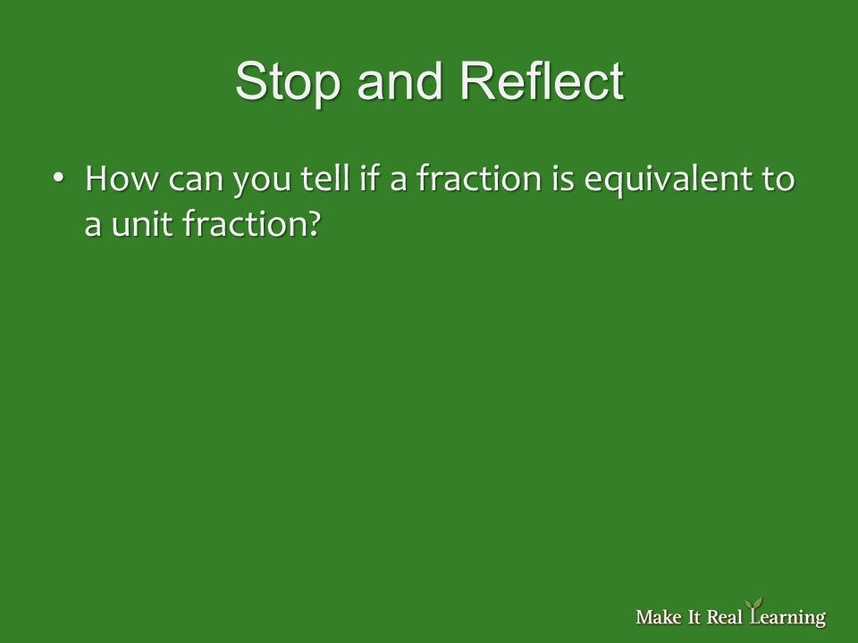 Stop and Reflect How can you tell if a fraction is equivalent to a unit fraction.