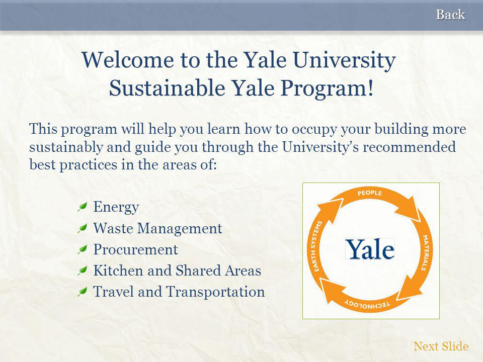 This program will help you learn how to occupy your building more sustainably and guide you through the University's recommended best practices in the areas of: Energy Waste Management Procurement Kitchen and Shared Areas Travel and Transportation Welcome to the Yale University Sustainable Yale Program.