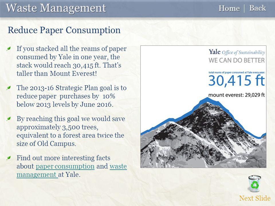Waste Management Waste Management If you stacked all the reams of paper consumed by Yale in one year, the stack would reach 30,415 ft. That's taller t