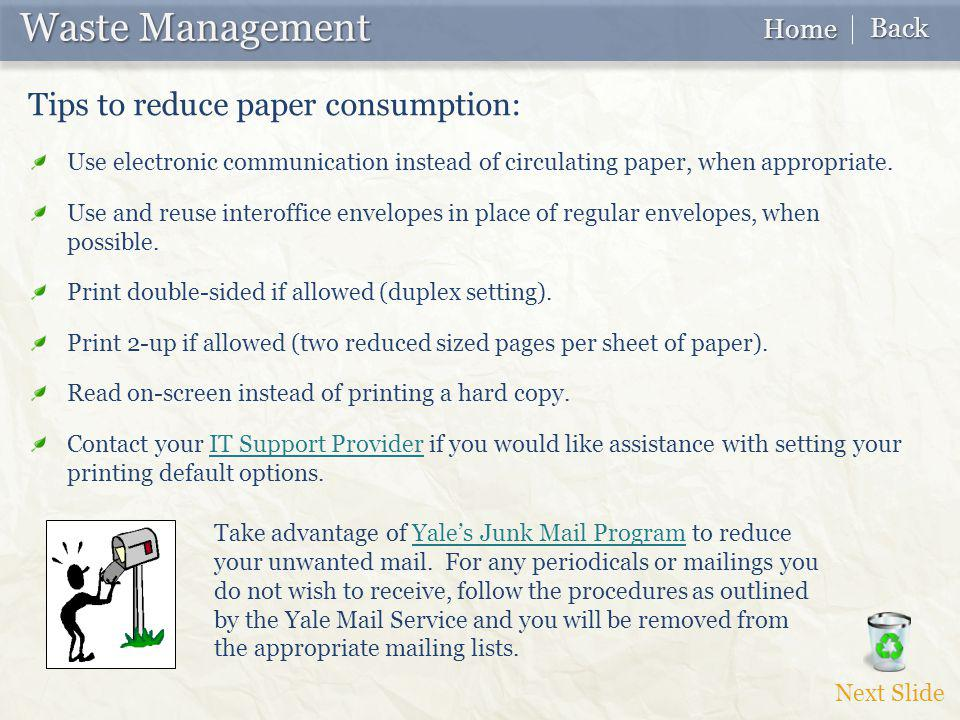 Waste Management Waste Management Tips to reduce paper consumption: Use electronic communication instead of circulating paper, when appropriate.