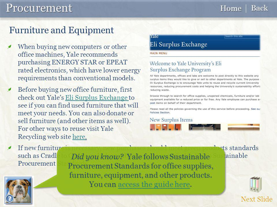 Procurement Procurement Next Slide Home Home Back Back If new furniture is necessary, new purchases should meet green products standards such as Cradle to Cradle or Indoor Advantage, as specified in Yale's Sustainable Procurement Standards.
