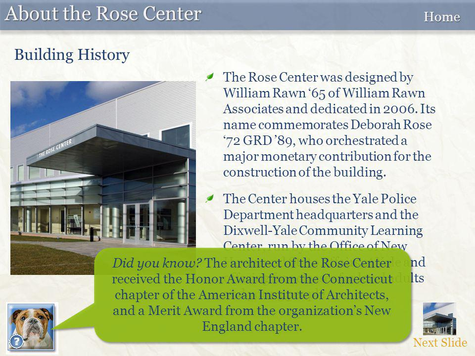 The Rose Center was designed by William Rawn '65 of William Rawn Associates and dedicated in 2006. Its name commemorates Deborah Rose '72 GRD '89, who