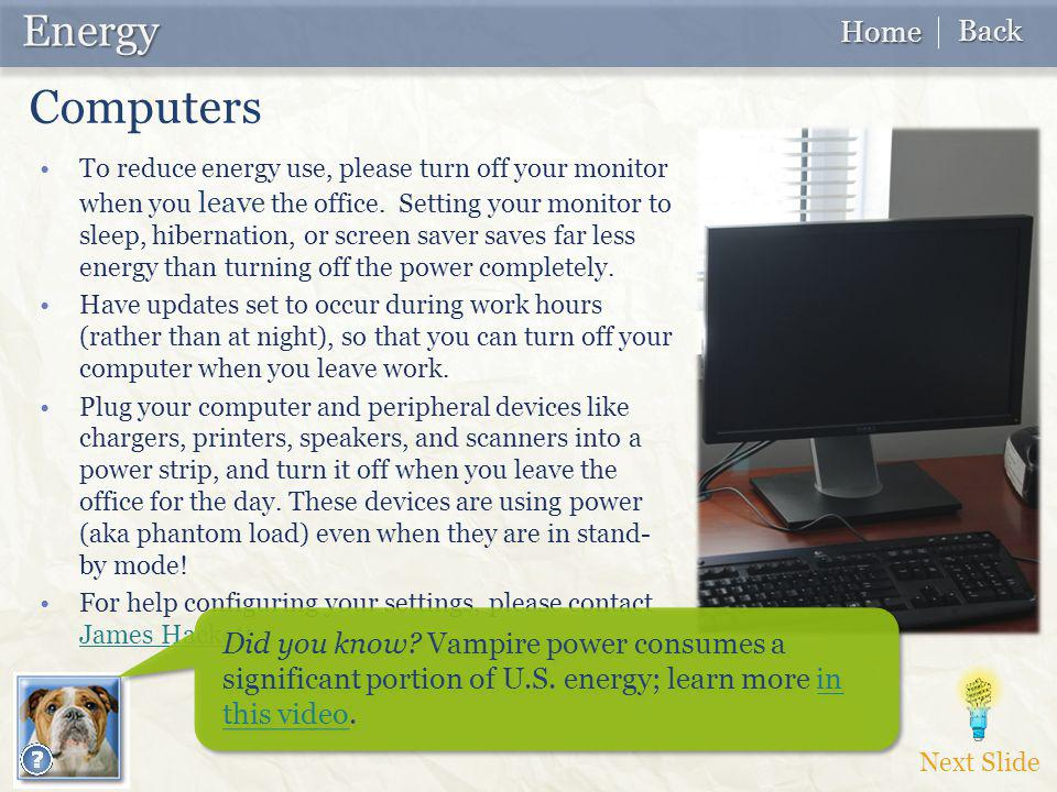 To reduce energy use, please turn off your monitor when you leave the office. Setting your monitor to sleep, hibernation, or screen saver saves far le