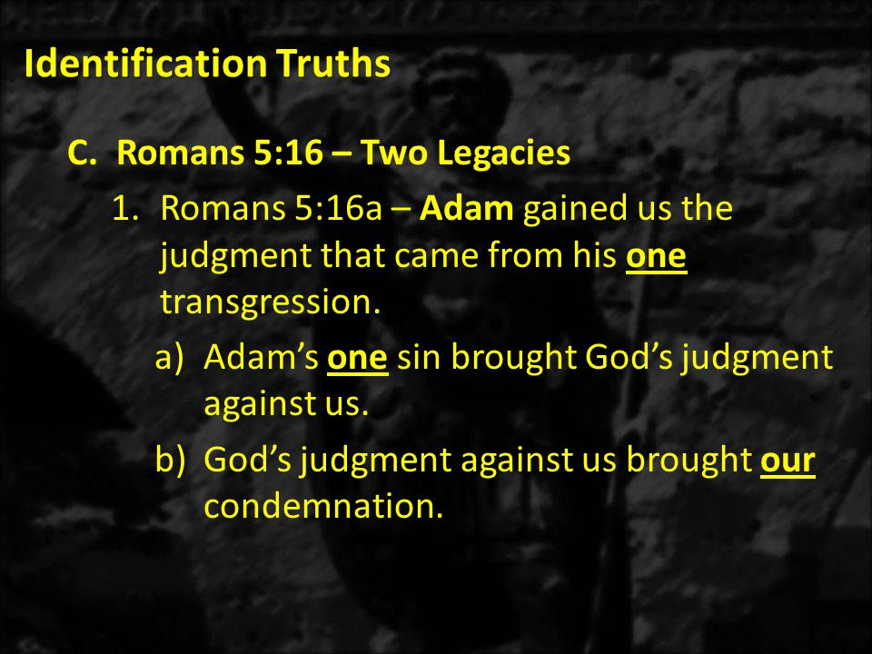 Identification Truths C.Romans 5:16 – Two Legacies 1.Romans 5:16a – Adam gained us the judgment that came from his one transgression.