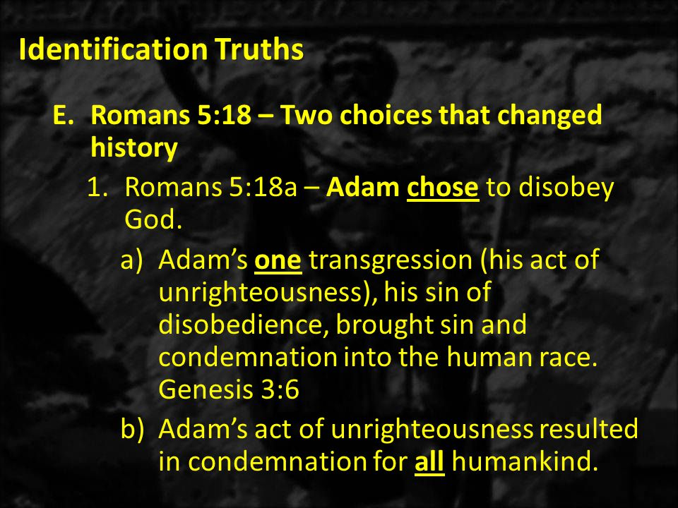 Identification Truths E.Romans 5:18 – Two choices that changed history 1.Romans 5:18a – Adam chose to disobey God.