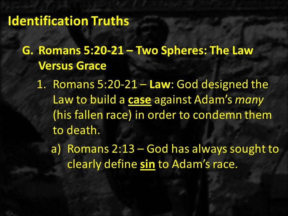 Identification Truths G.Romans 5:20-21 – Two Spheres: The Law Versus Grace 1.Romans 5:20-21 – Law: God designed the Law to build a case against Adam's many (his fallen race) in order to condemn them to death.