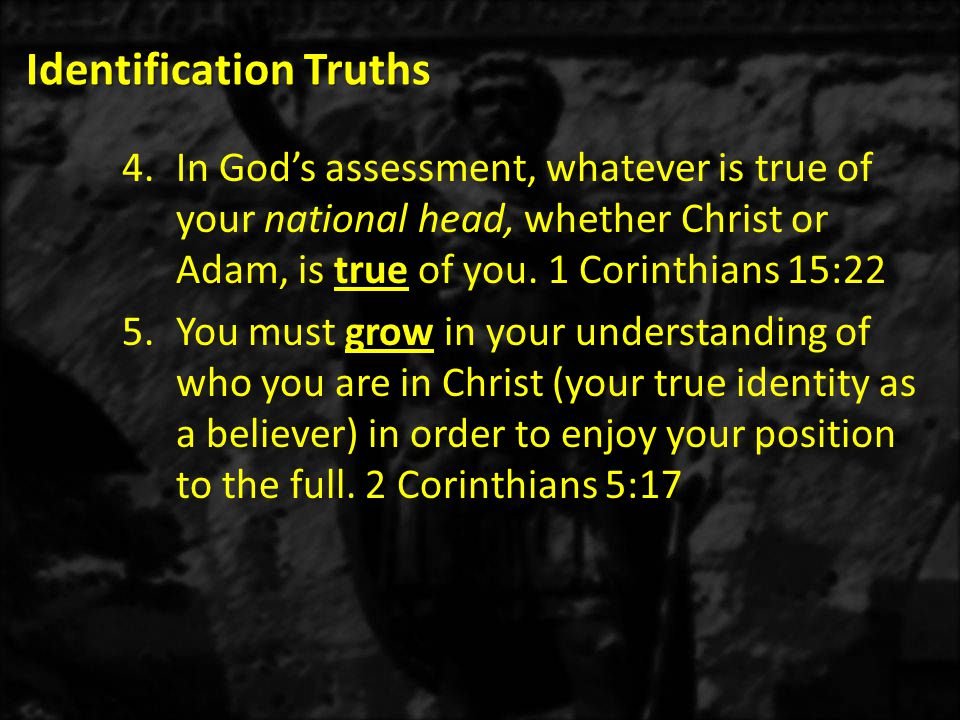 Identification Truths 4.In God's assessment, whatever is true of your national head, whether Christ or Adam, is true of you.