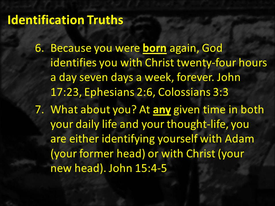 Identification Truths 6.Because you were born again, God identifies you with Christ twenty-four hours a day seven days a week, forever.