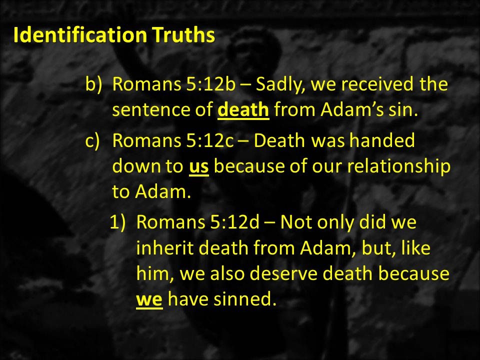 Identification Truths b)Romans 5:12b – Sadly, we received the sentence of death from Adam's sin.