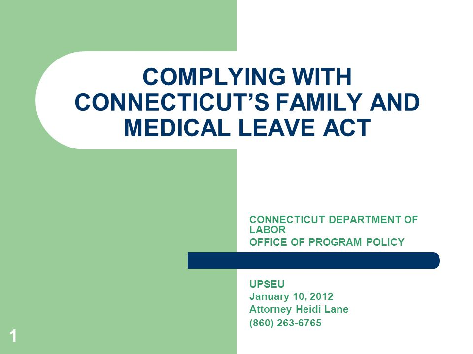1 COMPLYING WITH CONNECTICUT'S FAMILY AND MEDICAL LEAVE ACT CONNECTICUT DEPARTMENT OF LABOR OFFICE OF PROGRAM POLICY UPSEU January 10, 2012 Attorney Heidi Lane (860) 263-6765