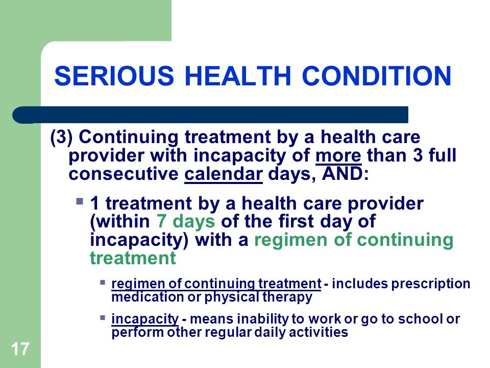 17 SERIOUS HEALTH CONDITION (3) Continuing treatment by a health care provider with incapacity of more than 3 full consecutive calendar days, AND:  1 treatment by a health care provider (within 7 days of the first day of incapacity) with a regimen of continuing treatment  regimen of continuing treatment - includes prescription medication or physical therapy  incapacity - means inability to work or go to school or perform other regular daily activities