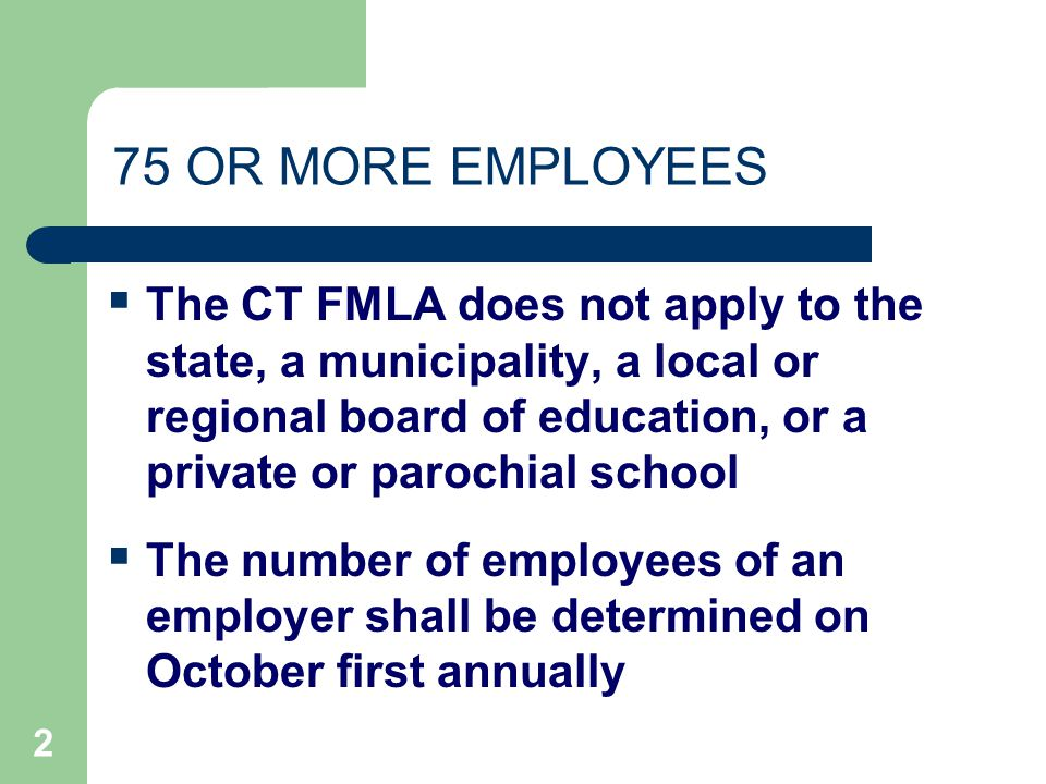 2 75 OR MORE EMPLOYEES  The CT FMLA does not apply to the state, a municipality, a local or regional board of education, or a private or parochial school  The number of employees of an employer shall be determined on October first annually