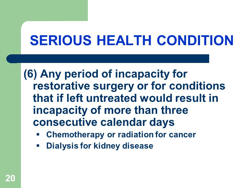 20 SERIOUS HEALTH CONDITION (6) Any period of incapacity for restorative surgery or for conditions that if left untreated would result in incapacity of more than three consecutive calendar days  Chemotherapy or radiation for cancer  Dialysis for kidney disease