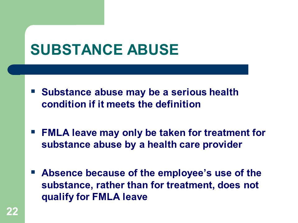 22 SUBSTANCE ABUSE  Substance abuse may be a serious health condition if it meets the definition  FMLA leave may only be taken for treatment for substance abuse by a health care provider  Absence because of the employee's use of the substance, rather than for treatment, does not qualify for FMLA leave