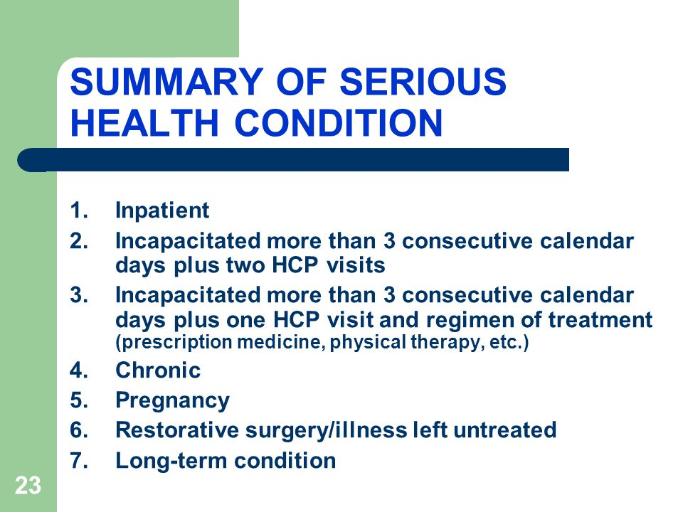 23 SUMMARY OF SERIOUS HEALTH CONDITION 1.Inpatient 2.Incapacitated more than 3 consecutive calendar days plus two HCP visits 3.Incapacitated more than 3 consecutive calendar days plus one HCP visit and regimen of treatment (prescription medicine, physical therapy, etc.) 4.Chronic 5.Pregnancy 6.Restorative surgery/illness left untreated 7.Long-term condition