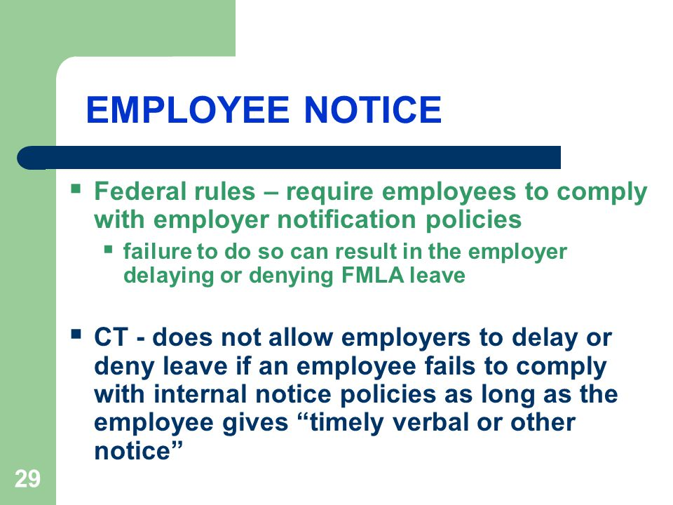 29 EMPLOYEE NOTICE  Federal rules – require employees to comply with employer notification policies  failure to do so can result in the employer delaying or denying FMLA leave  CT - does not allow employers to delay or deny leave if an employee fails to comply with internal notice policies as long as the employee gives timely verbal or other notice