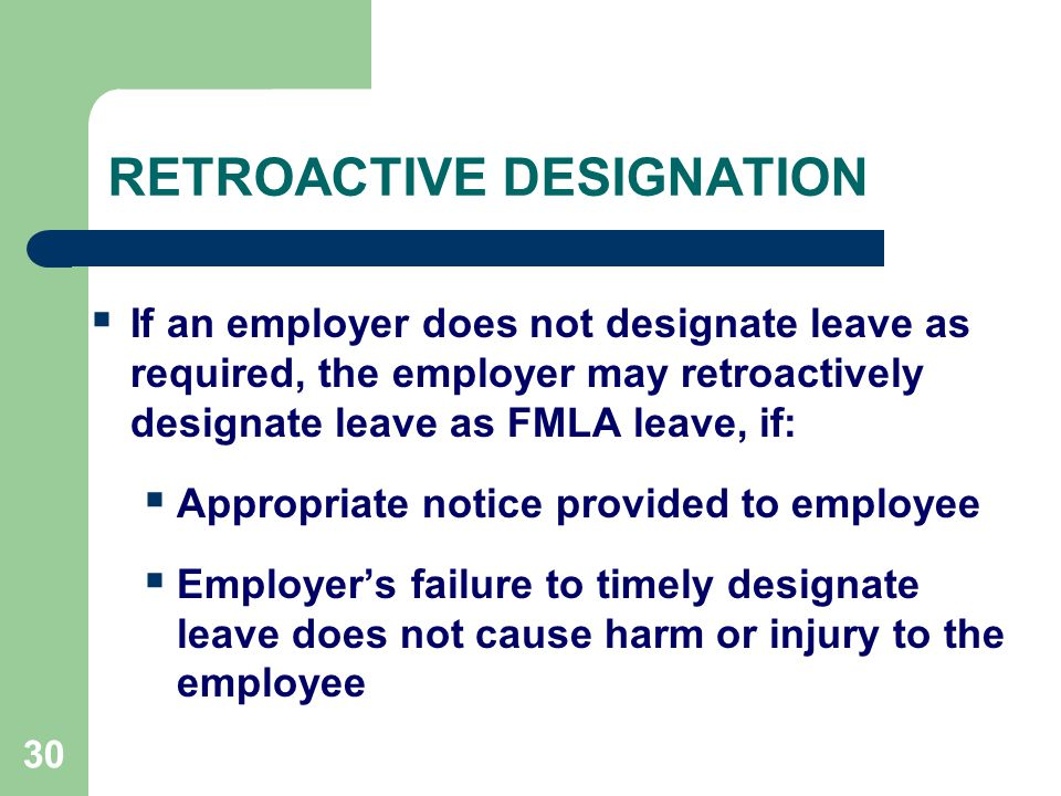 30 RETROACTIVE DESIGNATION  If an employer does not designate leave as required, the employer may retroactively designate leave as FMLA leave, if:  Appropriate notice provided to employee  Employer's failure to timely designate leave does not cause harm or injury to the employee