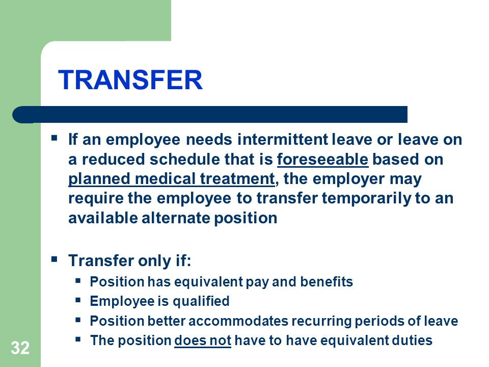 32 TRANSFER  If an employee needs intermittent leave or leave on a reduced schedule that is foreseeable based on planned medical treatment, the employer may require the employee to transfer temporarily to an available alternate position  Transfer only if:  Position has equivalent pay and benefits  Employee is qualified  Position better accommodates recurring periods of leave  The position does not have to have equivalent duties