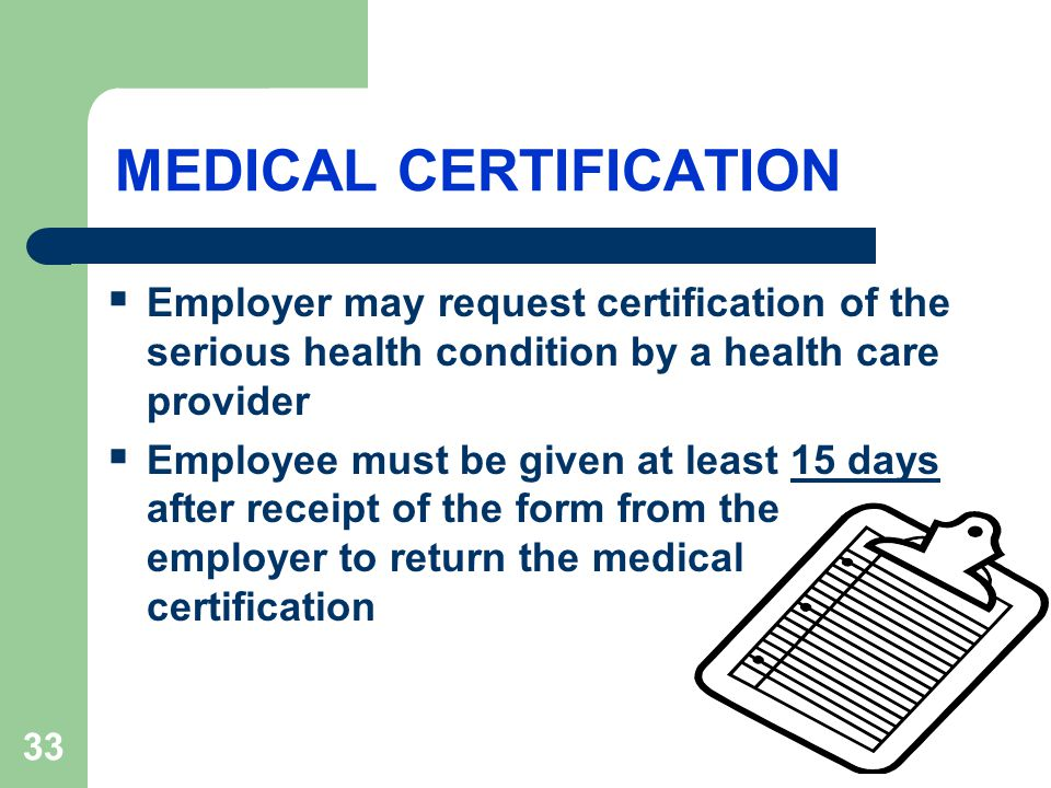 33 MEDICAL CERTIFICATION  Employer may request certification of the serious health condition by a health care provider  Employee must be given at least 15 days after receipt of the form from the employer to return the medical certification