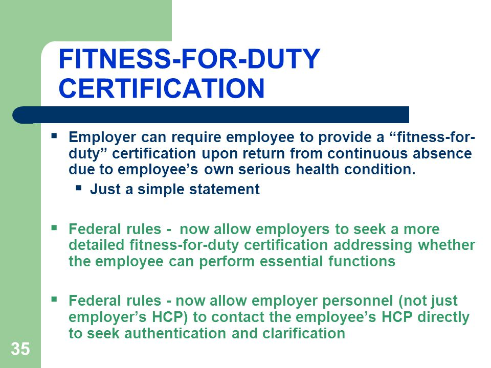 35 FITNESS-FOR-DUTY CERTIFICATION  Employer can require employee to provide a fitness-for- duty certification upon return from continuous absence due to employee's own serious health condition.