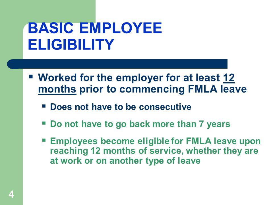 4 BASIC EMPLOYEE ELIGIBILITY  Worked for the employer for at least 12 months prior to commencing FMLA leave  Does not have to be consecutive  Do not have to go back more than 7 years  Employees become eligible for FMLA leave upon reaching 12 months of service, whether they are at work or on another type of leave