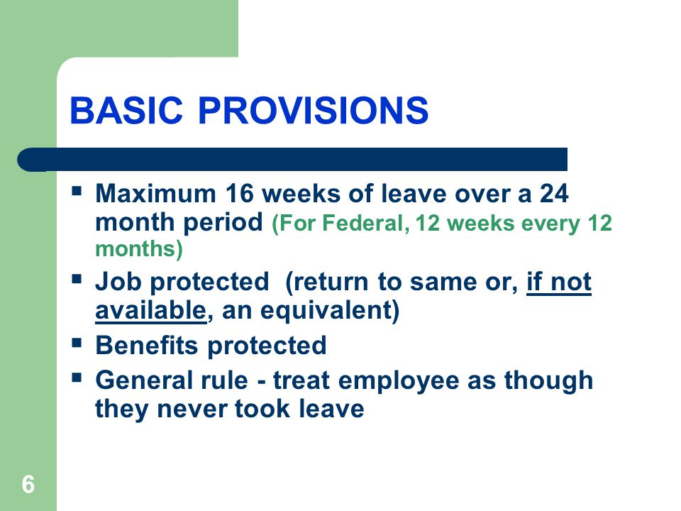 6 BASIC PROVISIONS  Maximum 16 weeks of leave over a 24 month period (For Federal, 12 weeks every 12 months)  Job protected (return to same or, if not available, an equivalent)  Benefits protected  General rule - treat employee as though they never took leave