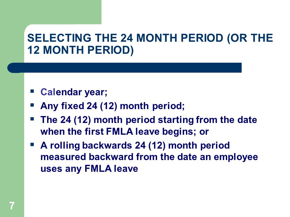 7 SELECTING THE 24 MONTH PERIOD (OR THE 12 MONTH PERIOD)  Calendar year;  Any fixed 24 (12) month period;  The 24 (12) month period starting from the date when the first FMLA leave begins; or  A rolling backwards 24 (12) month period measured backward from the date an employee uses any FMLA leave