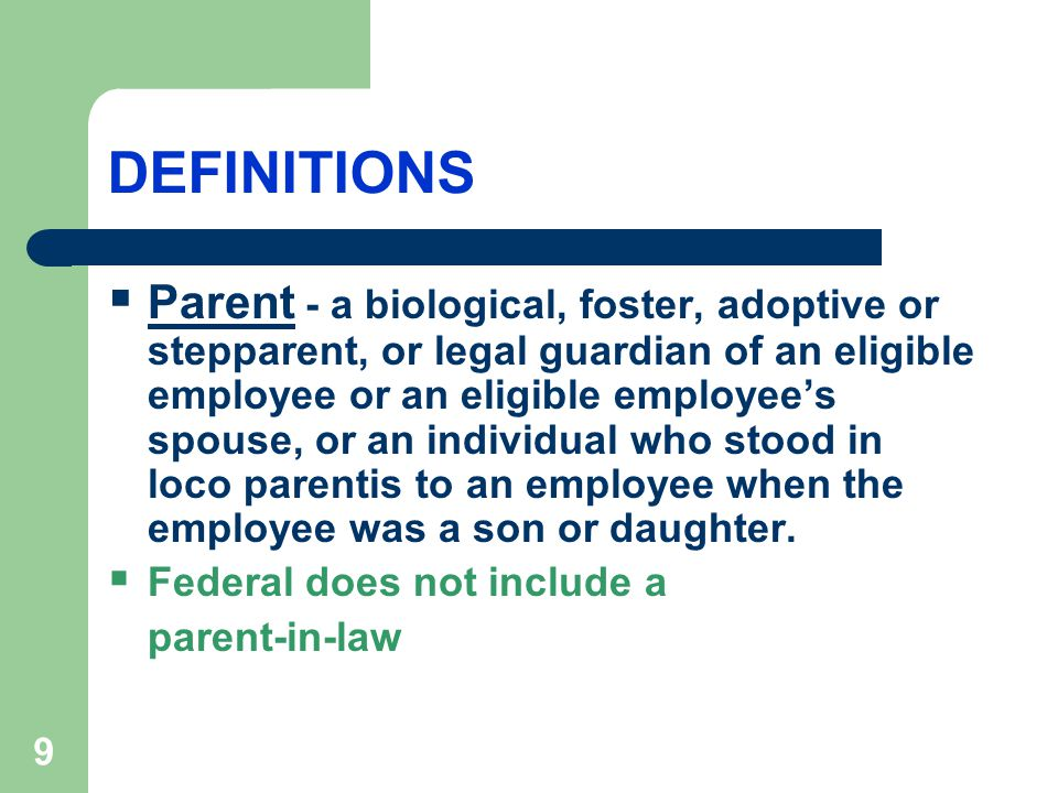 9 DEFINITIONS  Parent - a biological, foster, adoptive or stepparent, or legal guardian of an eligible employee or an eligible employee's spouse, or an individual who stood in loco parentis to an employee when the employee was a son or daughter.