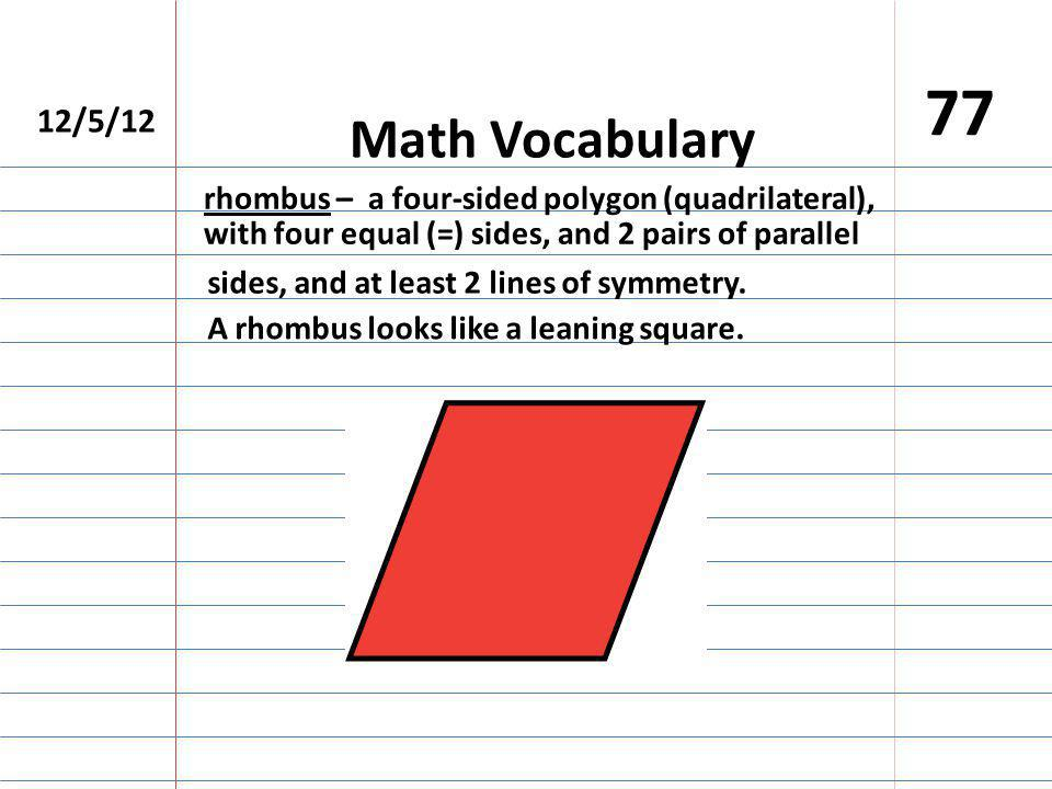 12/5/12 77 Math Vocabulary rhombus – a four-sided polygon (quadrilateral), with four equal (=) sides, and 2 pairs of parallel sides, and at least 2 lines of symmetry.