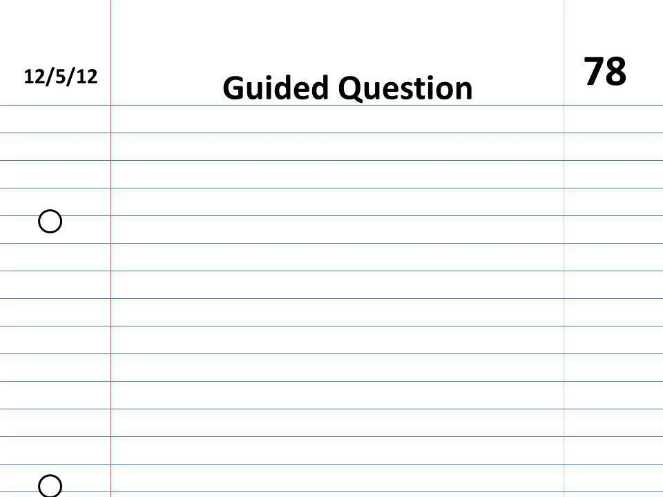 12/5/12 78 Guided Question