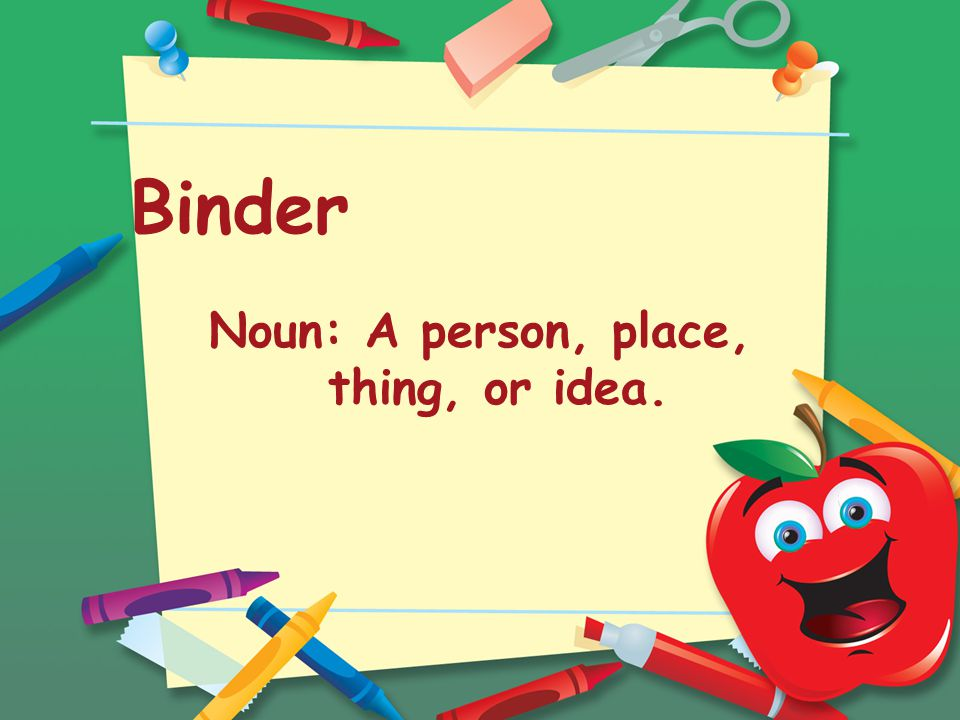 Binder Noun: A person, place, thing, or idea.