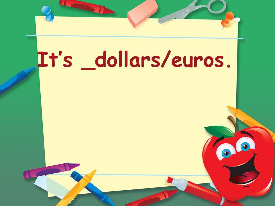 It's _dollars/euros.