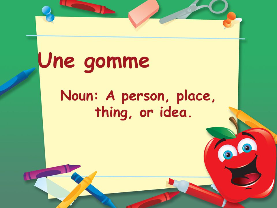 Une gomme Noun: A person, place, thing, or idea.