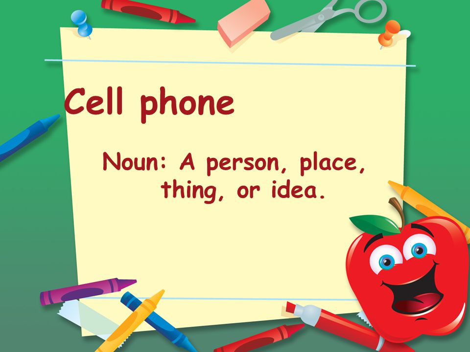 Cell phone Noun: A person, place, thing, or idea.