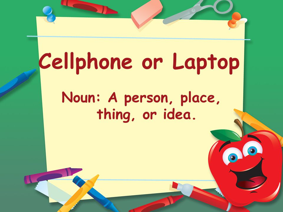 Cellphone or Laptop Noun: A person, place, thing, or idea.