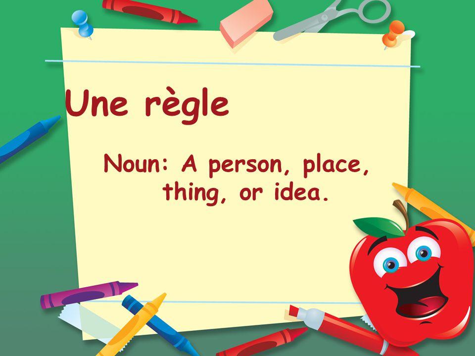 Une règle Noun: A person, place, thing, or idea.