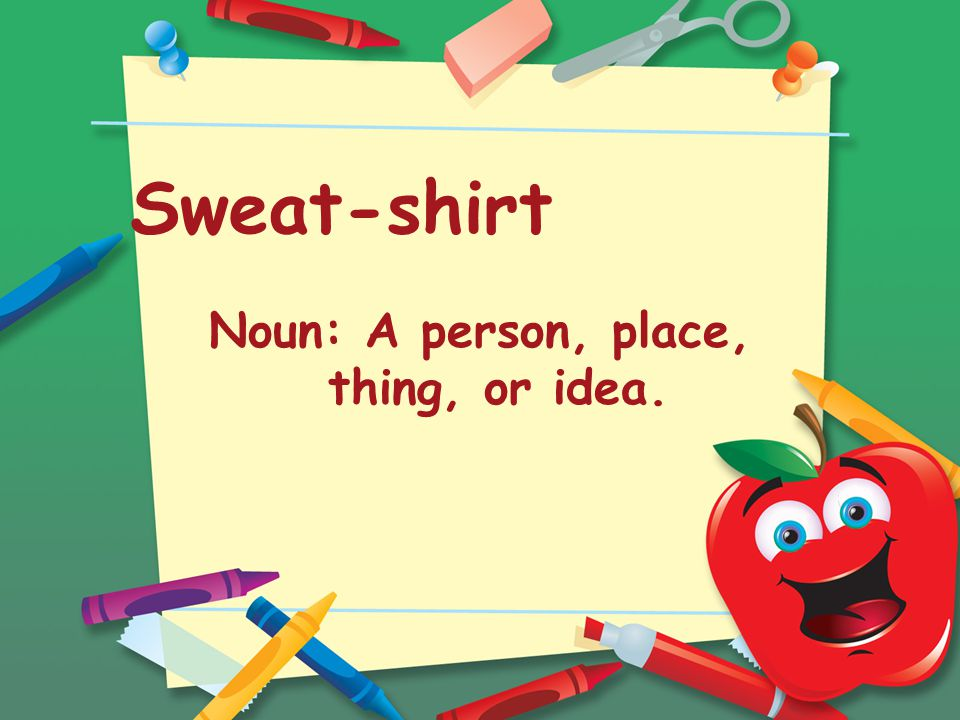 Sweat-shirt Noun: A person, place, thing, or idea.