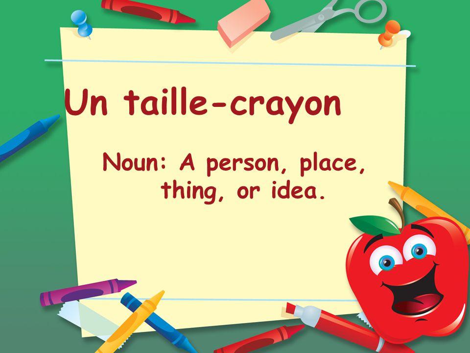 Un taille-crayon Noun: A person, place, thing, or idea.