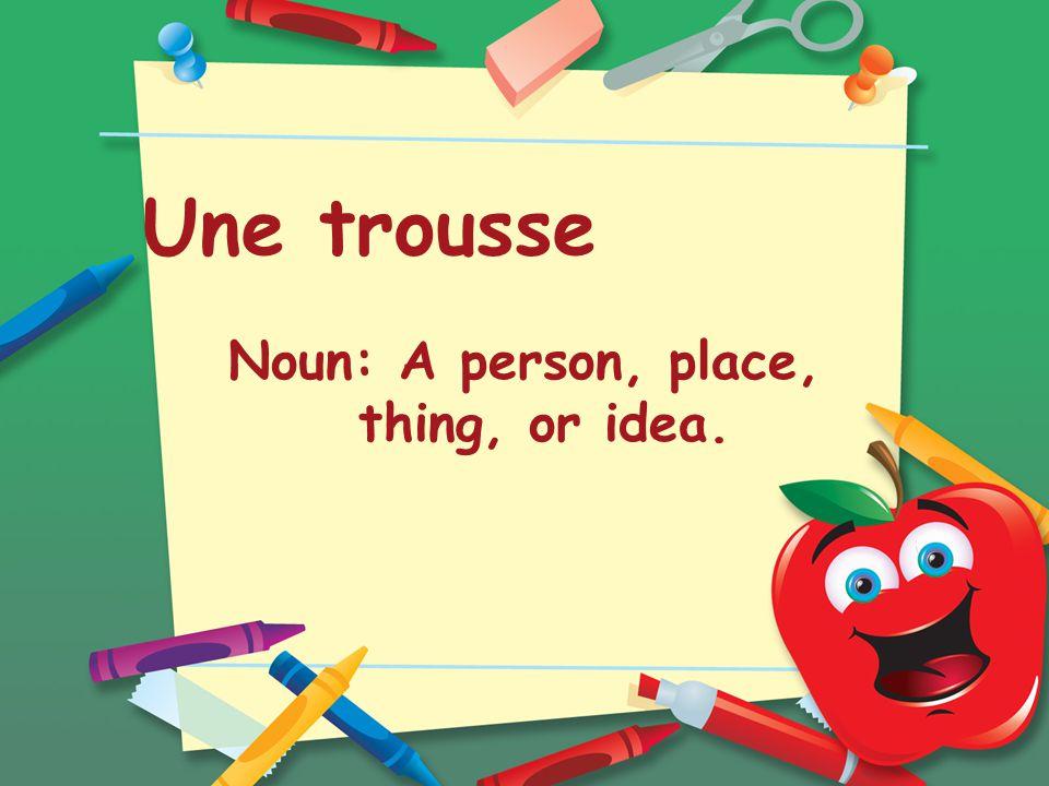 Une trousse Noun: A person, place, thing, or idea.
