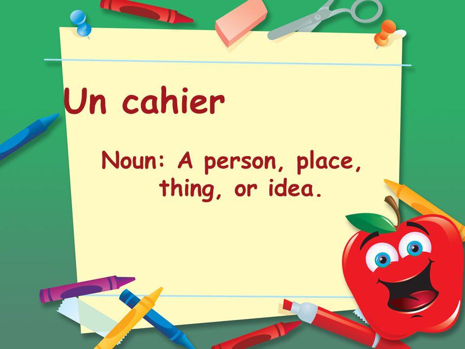 Un cahier Noun: A person, place, thing, or idea.