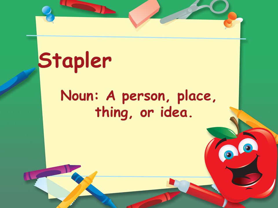 Stapler Noun: A person, place, thing, or idea.